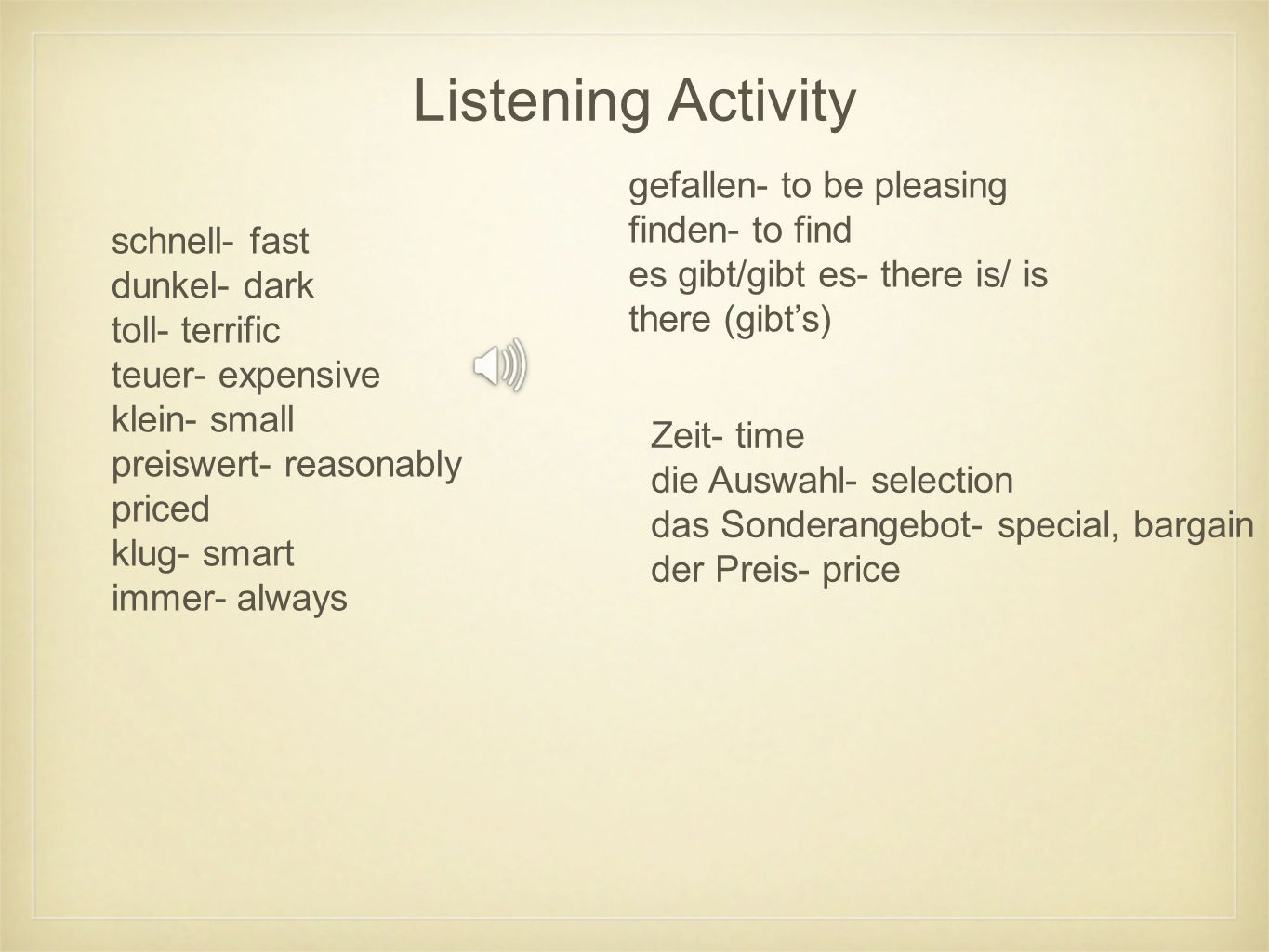 Listening Activity schnell- fast dunkel- dark toll- terrific teuer- expensive klein- small preiswert- reasonably priced klug- smart immer- always gefallen- to be pleasing finden- to find es gibt/gibt es- there is/ is there (gibts) Zeit- time die Auswahl- selection das Sonderangebot- special, bargain der Preis- price