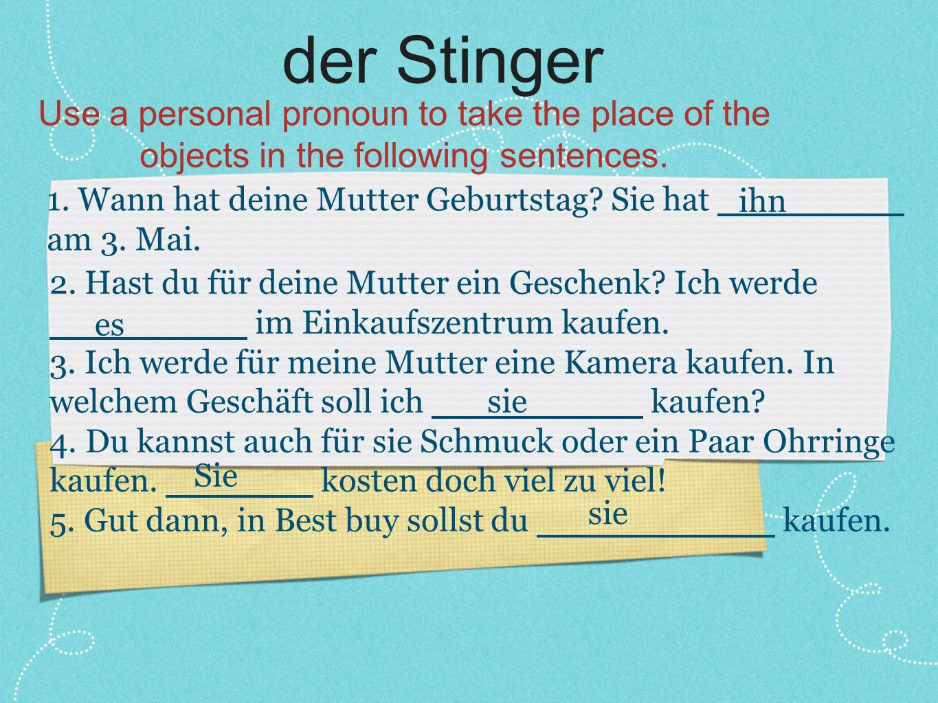 der Stinger Use a personal pronoun to take the place of the objects in the following sentences.