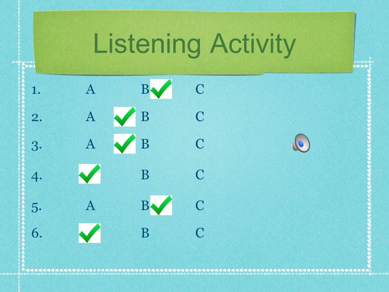Listening Activity 1. ABC 2. ABC 3. ABC 4. ABC 5. ABC 6. ABC