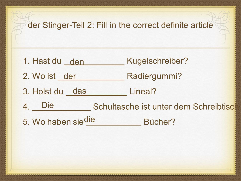 der Stinger-Teil 2: Fill in the correct definite article 1. Hast du Kugelschreiber? 2. Wo ist Radiergummi? 3. Holst du Lineal? 4. Schultasche ist unte