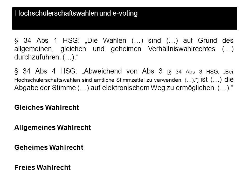 Hochschülerschaftswahlen und e-voting § 34 Abs 1 HSG: Die Wahlen (…) sind (…) auf Grund des allgemeinen, gleichen und geheimen Verhältniswahlrechtes (…) durchzuführen.