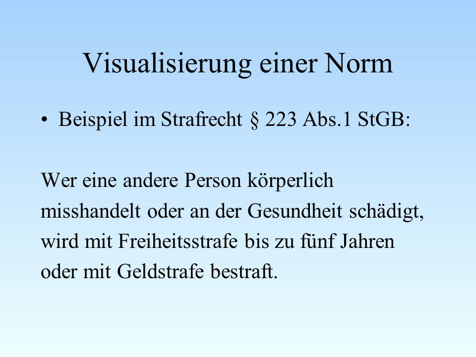 Visualisierung einer Norm Beispiel im Strafrecht § 223 Abs.1 StGB: Wer eine andere Person körperlich misshandelt oder an der Gesundheit schädigt, wird mit Freiheitsstrafe bis zu fünf Jahren oder mit Geldstrafe bestraft.