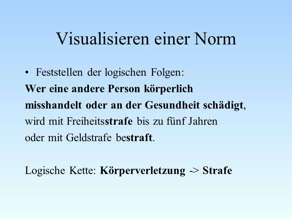 Visualisieren einer Norm Feststellen der logischen Folgen: Wer eine andere Person körperlich misshandelt oder an der Gesundheit schädigt, wird mit Freiheitsstrafe bis zu fünf Jahren oder mit Geldstrafe bestraft.