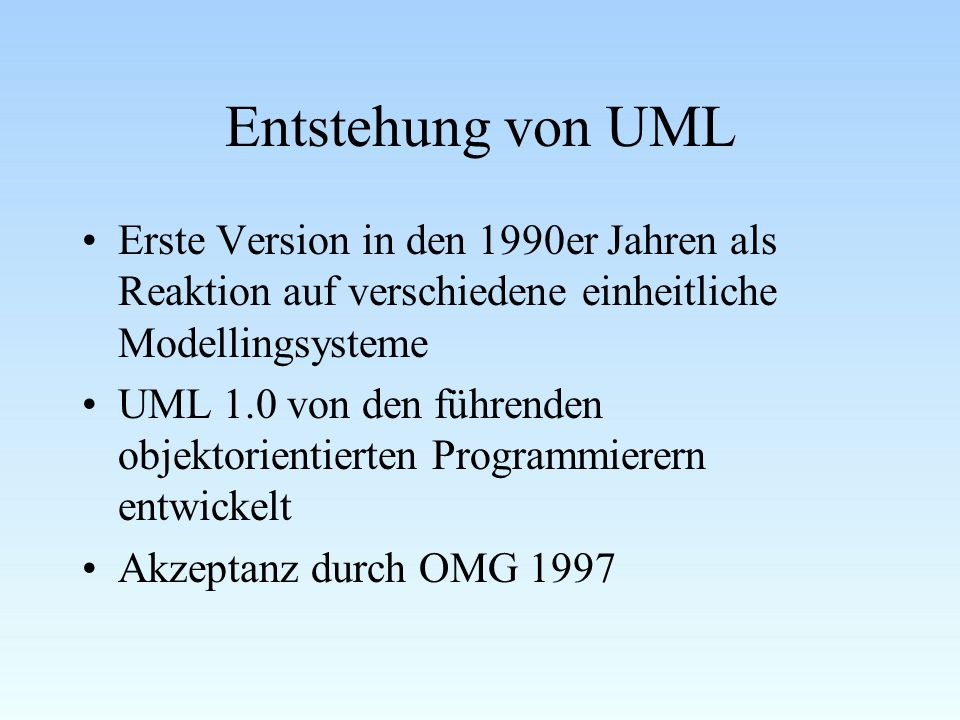 Entstehung von UML Erste Version in den 1990er Jahren als Reaktion auf verschiedene einheitliche Modellingsysteme UML 1.0 von den führenden objektorientierten Programmierern entwickelt Akzeptanz durch OMG 1997