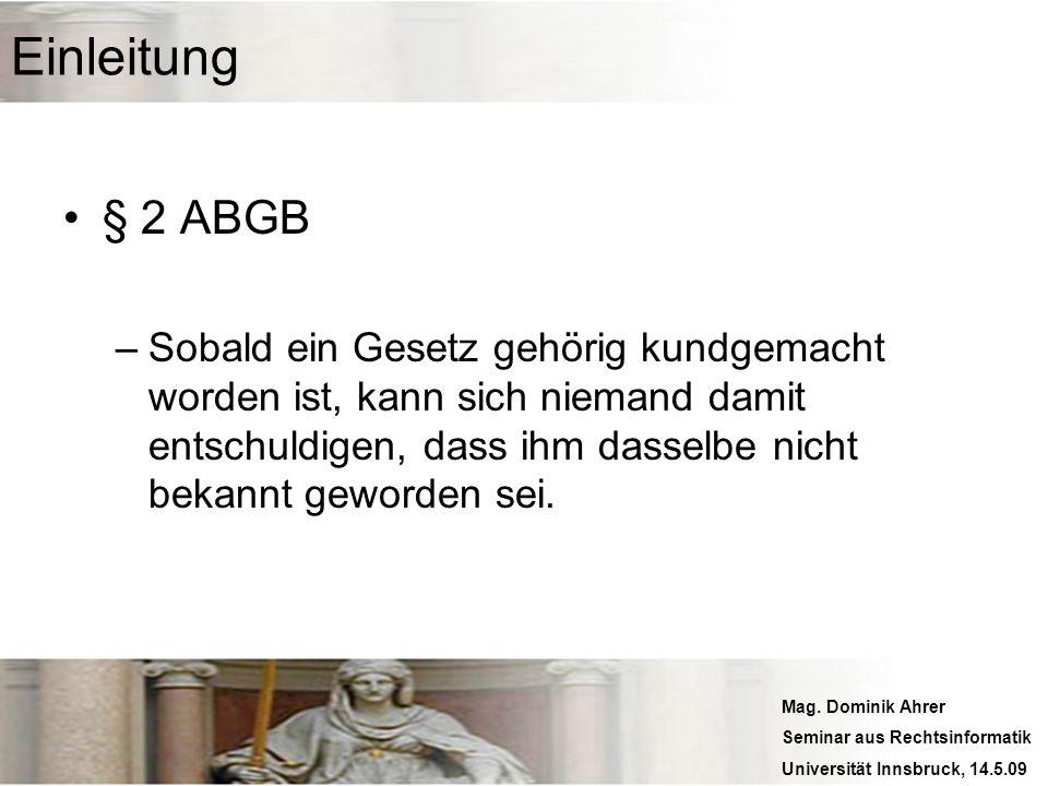 Mag. Dominik Ahrer Seminar aus Rechtsinformatik Universität Innsbruck, 14.5.09 Einleitung § 2 ABGB –Sobald ein Gesetz gehörig kundgemacht worden ist,