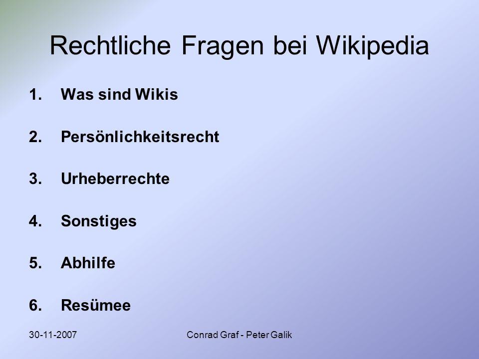 30-11-2007Conrad Graf - Peter Galik Rechtliche Fragen bei Wikipedia 1.Was sind Wikis 2.Persönlichkeitsrecht 3.Urheberrechte 4.Sonstiges 5.Abhilfe 6.Re
