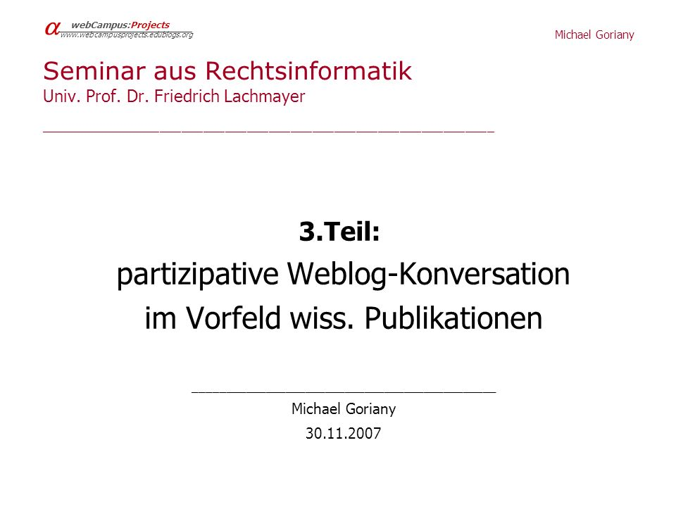 Michael Goriany webCampus:Projects www.webcampusprojects.edublogs.org Besondere Eignung des Weblogs ____________________________________________________________________________ Prinzip personal publishing – einfaches Publikationsmedium & authentisch – & multifunktionales CMS, pers.