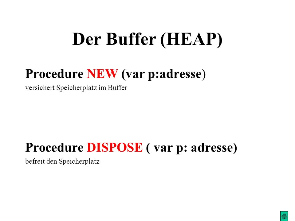 Der Buffer (HEAP) Procedure NEW (var p:adresse) versichert Speicherplatz im Buffer Procedure DISPOSE ( var p: adresse) befreit den Speicherplatz
