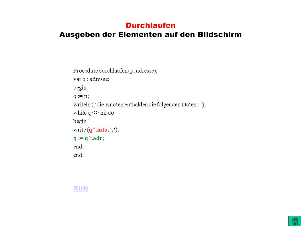 Durchlaufen Ausgeben der Elementen auf den Bildschirm Procedure durchlaufen (p: adresse); var q : adresse; begin q := p; writeln ( die Knoten enthalden die folgenden Daten : ); while q <> nil do begin write (q^.info,,); q := q^.adr; end; RUN