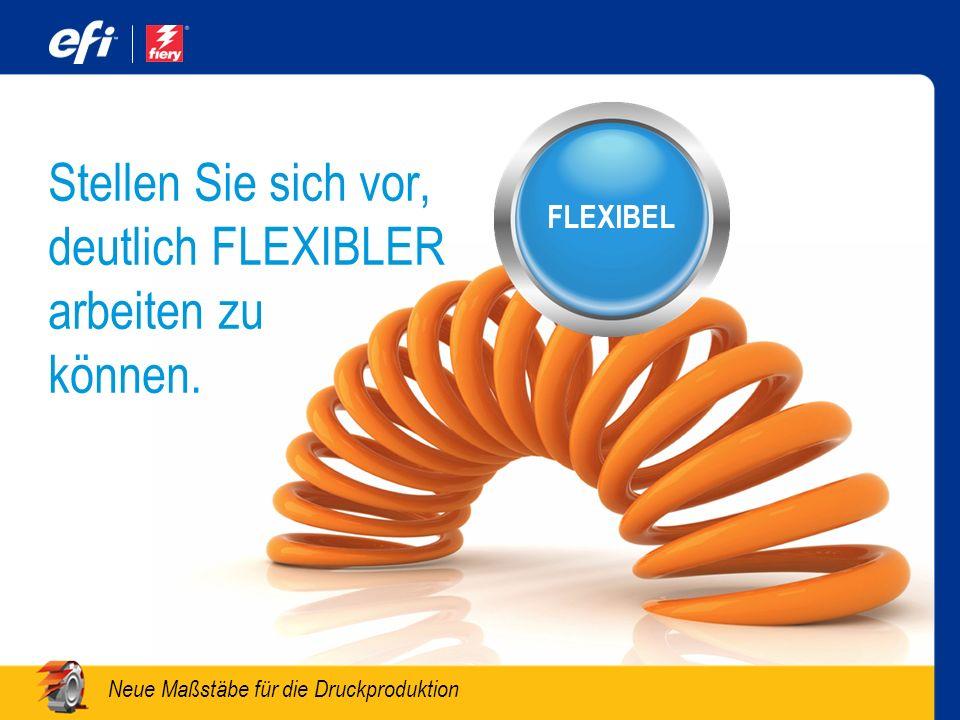 Neue Maßstäbe für die Druckproduktion Stellen Sie sich vor, deutlich FLEXIBLER arbeiten zu können. FLEXIBEL