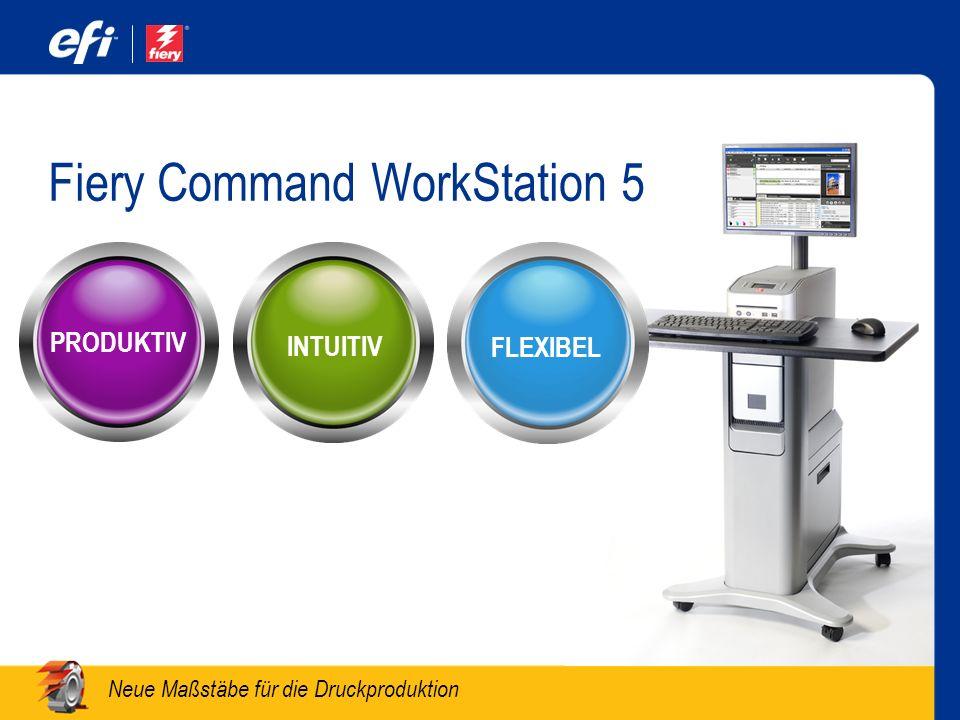 Neue Maßstäbe für die Druckproduktion Fiery Command WorkStation 5 PRODUKTIV FLEXIBEL INTUITIV