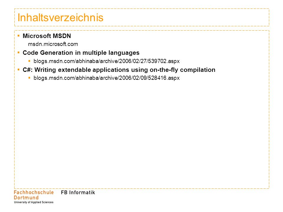 Inhaltsverzeichnis Microsoft MSDN msdn.microsoft.com Code Generation in multiple languages blogs.msdn.com/abhinaba/archive/2006/02/27/539702.aspx C#: Writing extendable applications using on-the-fly compilation blogs.msdn.com/abhinaba/archive/2006/02/09/528416.aspx
