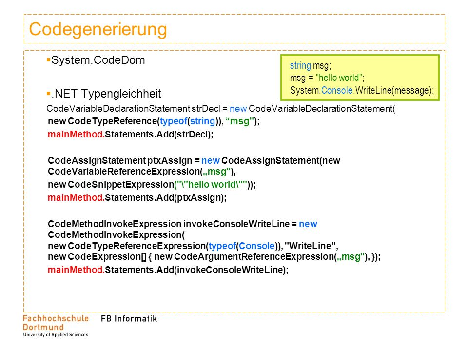 Codegenerierung System.CodeDom.NET Typengleichheit CodeVariableDeclarationStatement strDecl = new CodeVariableDeclarationStatement( new CodeTypeReference(typeof(string)), msg ); mainMethod.Statements.Add(strDecl); CodeAssignStatement ptxAssign = new CodeAssignStatement(new CodeVariableReferenceExpression(msg ), new CodeSnippetExpression( \ hello world\ )); mainMethod.Statements.Add(ptxAssign); CodeMethodInvokeExpression invokeConsoleWriteLine = new CodeMethodInvokeExpression( new CodeTypeReferenceExpression(typeof(Console)), WriteLine , new CodeExpression[] { new CodeArgumentReferenceExpression(msg ), }); mainMethod.Statements.Add(invokeConsoleWriteLine); string msg; msg = hello world ; System.Console.WriteLine(message);