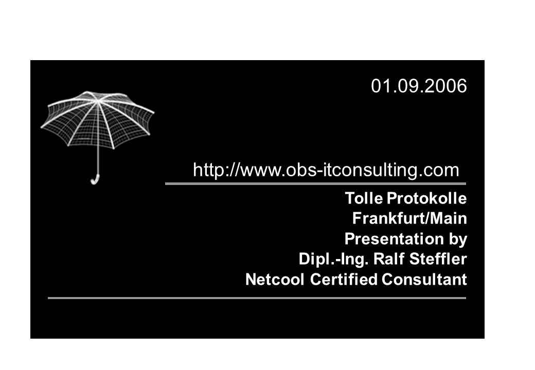 Tolle Protokolle Frankfurt/Main Presentation by Dipl.-Ing. Ralf Steffler Netcool Certified Consultant 01.09.2006 http://www.obs-itconsulting.com