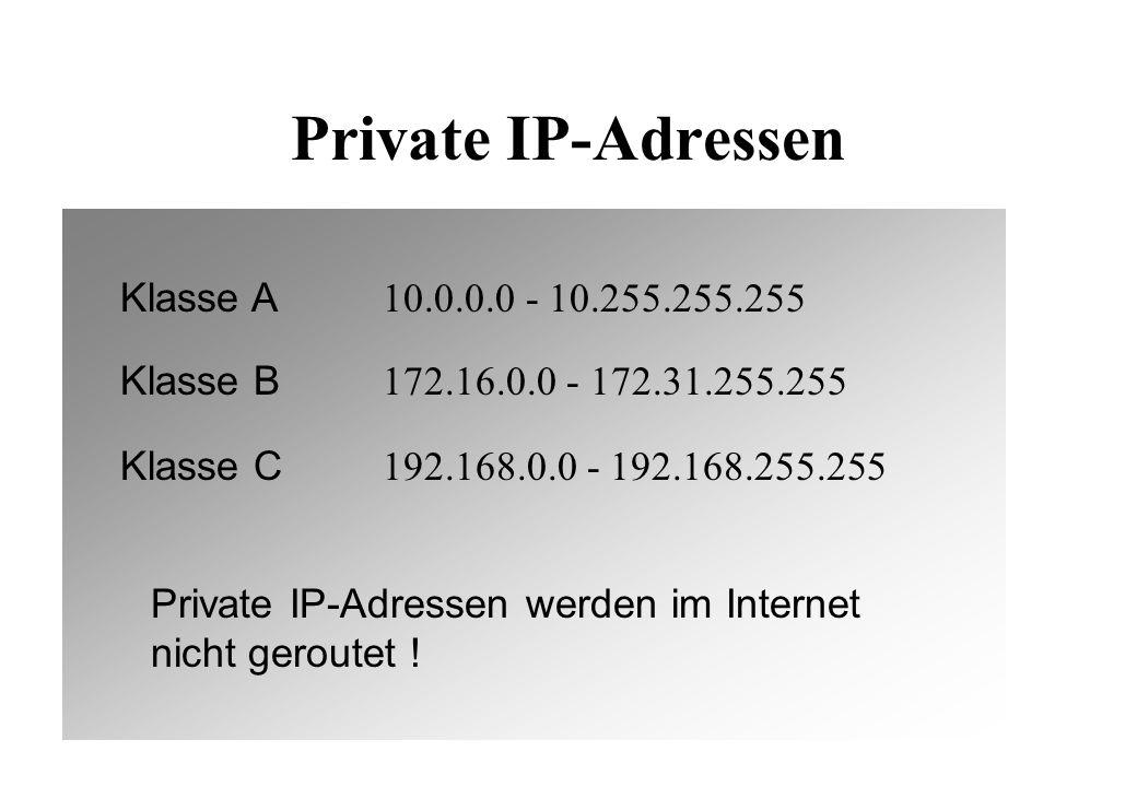 Private IP-Adressen Klasse A 10.0.0.0 - 10.255.255.255 Klasse B 172.16.0.0 - 172.31.255.255 Klasse C 192.168.0.0 - 192.168.255.255 Private IP-Adressen werden im Internet nicht geroutet !