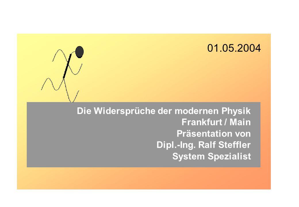 Die Widersprüche der modernen Physik Frankfurt / Main Präsentation von Dipl.-Ing. Ralf Steffler System Spezialist 01.05.2004