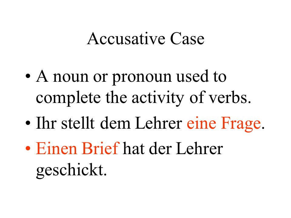 Accusative Case A noun or pronoun used to complete the activity of verbs.