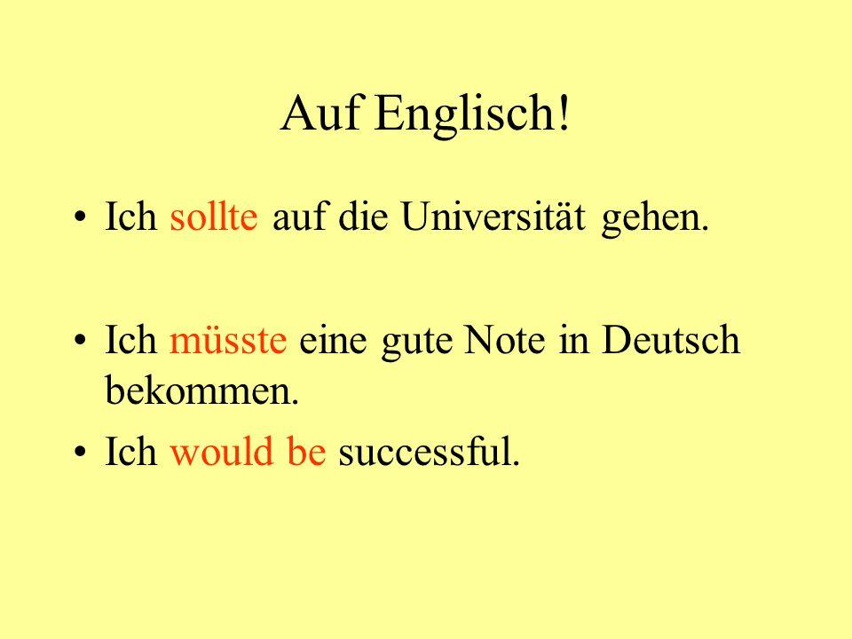Auf Englisch! Ich sollte auf die Universität gehen. Ich müsste eine gute Note in Deutsch bekommen. Ich would be successful.