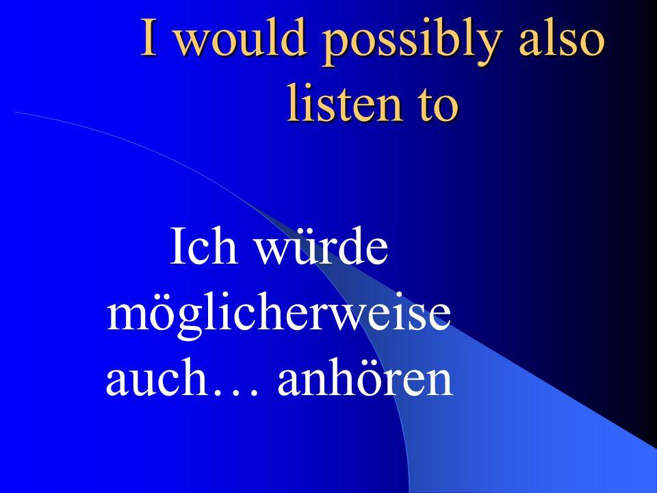 I listen mainly to Jazz Ich höre mir hauptsächlich Jazz an