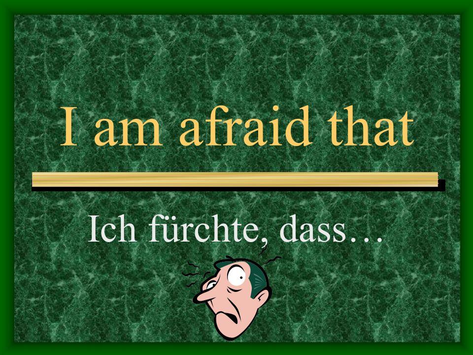 I am afraid that Ich fürchte, dass…