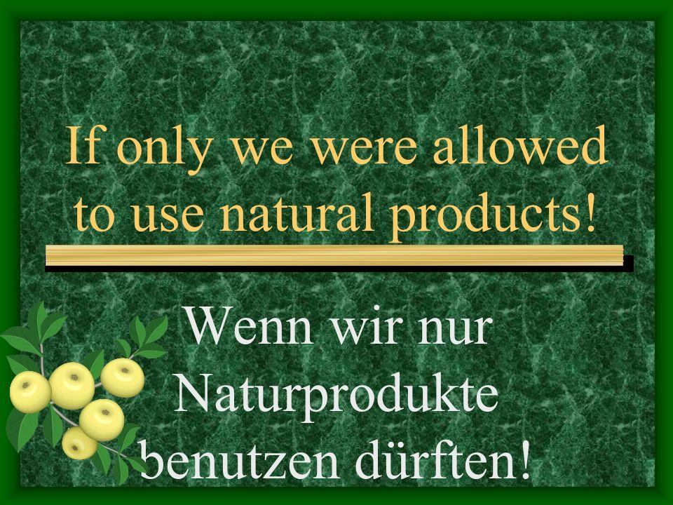 If only we were allowed to use natural products! Wenn wir nur Naturprodukte benutzen dürften!