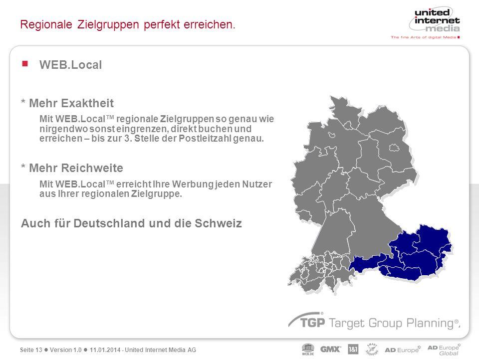 Seite 13 Version 1.0 11.01.2014 - United Internet Media AG Regionale Zielgruppen perfekt erreichen. WEB.Local * Mehr Exaktheit Mit WEB.Local regionale