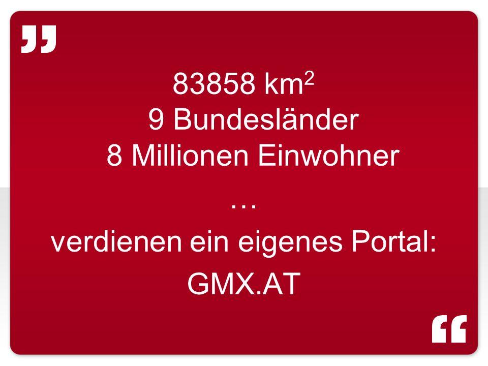 83858 km 2 9 Bundesländer 8 Millionen Einwohner … verdienen ein eigenes Portal: GMX.AT