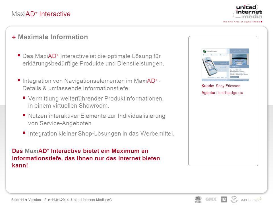 Seite 11 Version 1.0 11.01.2014 - United Internet Media AG MaxiAD + Interactive + Maximale Information Das MaxiAD + Interactive ist die optimale Lösun
