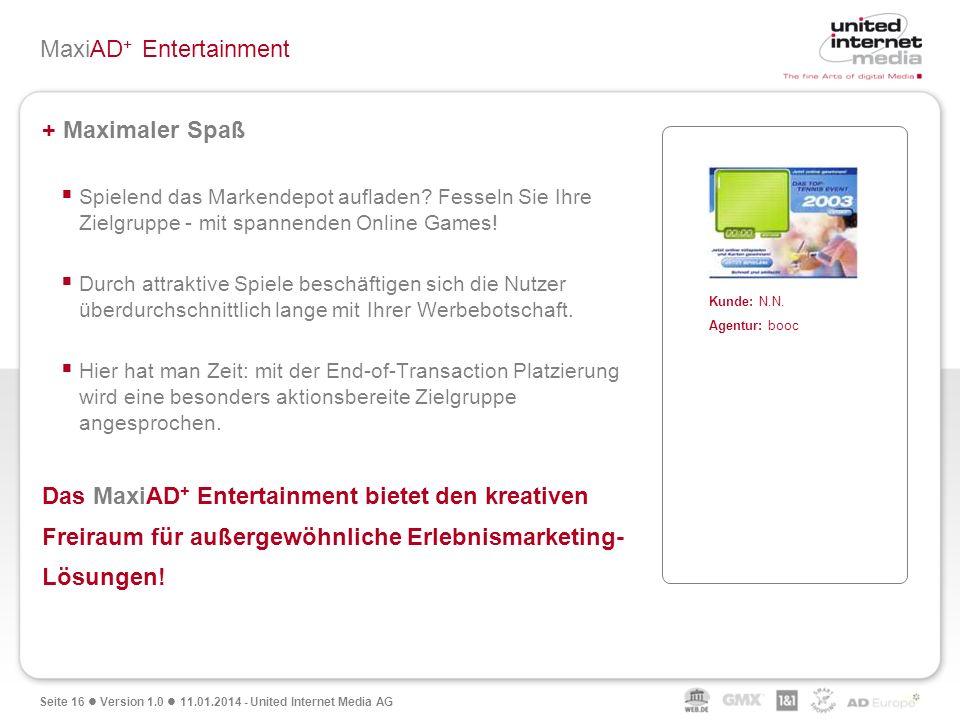 Seite 16 Version 1.0 11.01.2014 - United Internet Media AG MaxiAD + Entertainment + Maximaler Spaß Spielend das Markendepot aufladen? Fesseln Sie Ihre