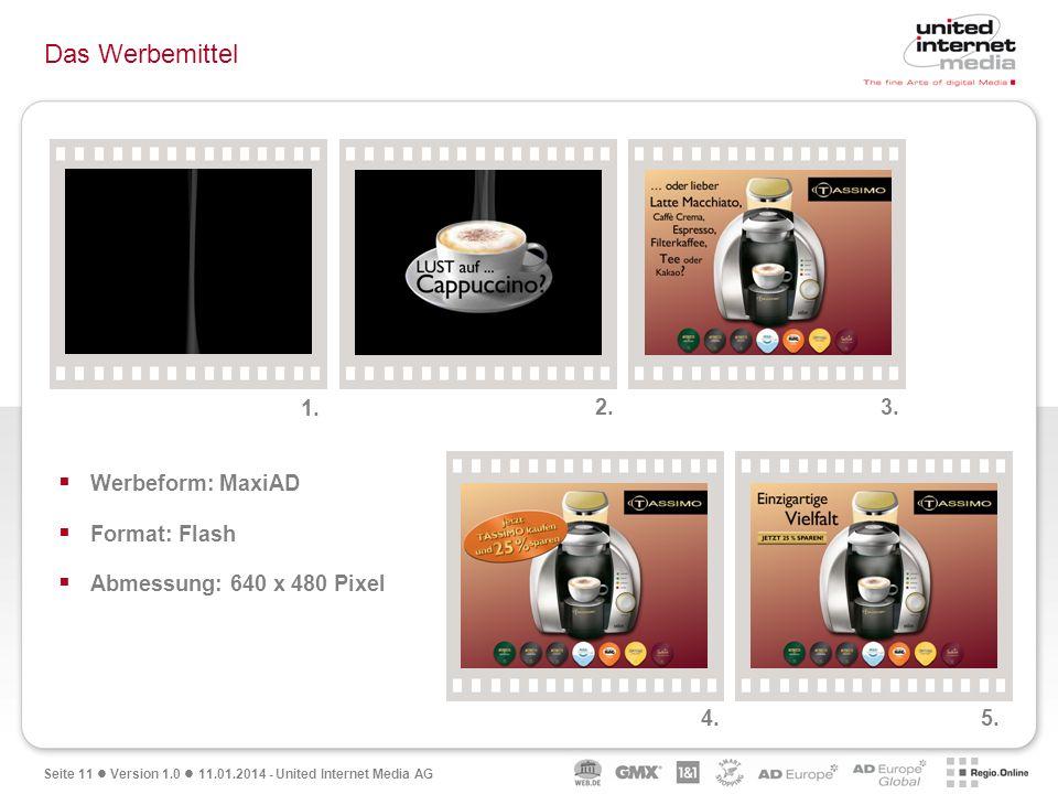 Seite 11 Version 1.0 11.01.2014 - United Internet Media AG Das Werbemittel Werbeform: MaxiAD Format: Flash Abmessung: 640 x 480 Pixel 1. 2. 3. 4. 5.