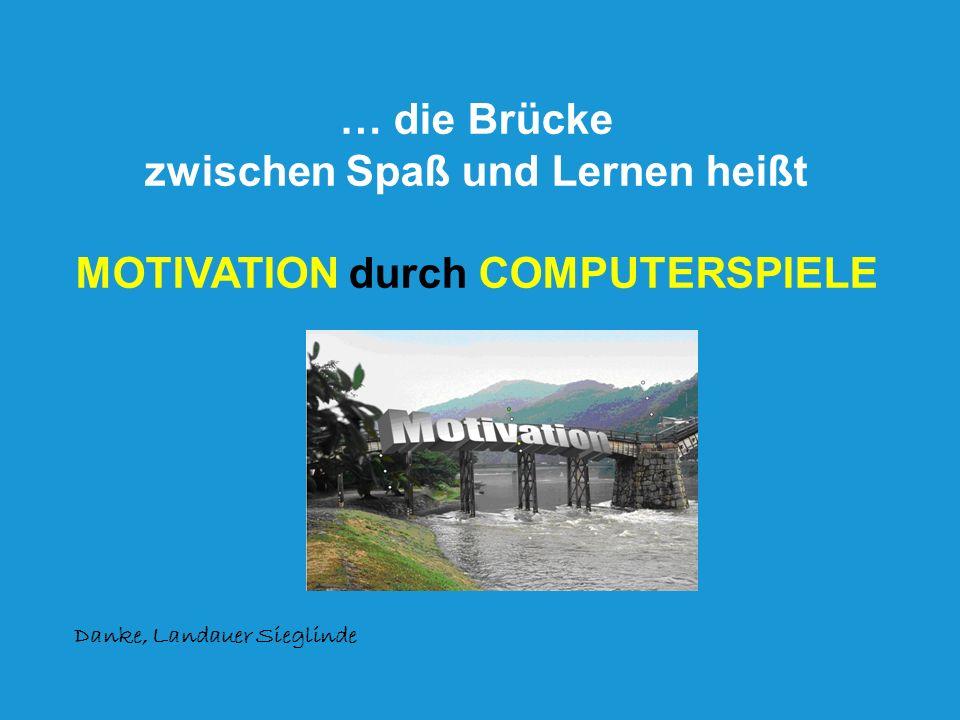 … die Brücke zwischen Spaß und Lernen heißt MOTIVATION durch COMPUTERSPIELE Danke, Landauer Sieglinde