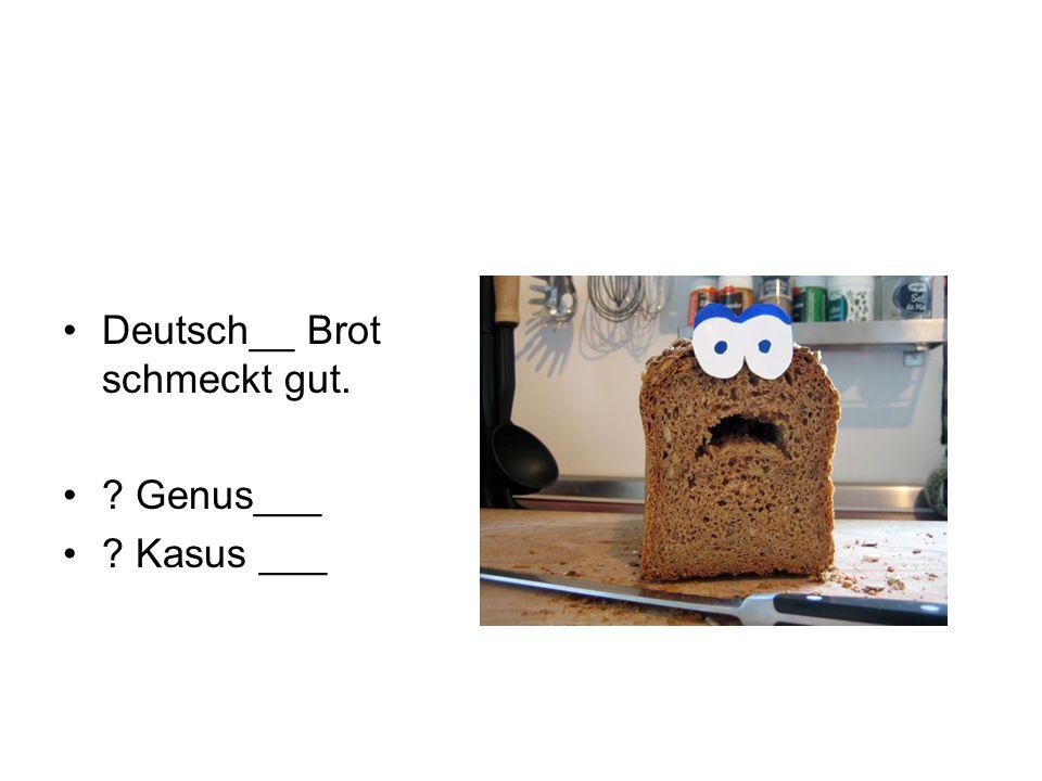 Deutsch__ Brot schmeckt gut. ? Genus___ ? Kasus ___