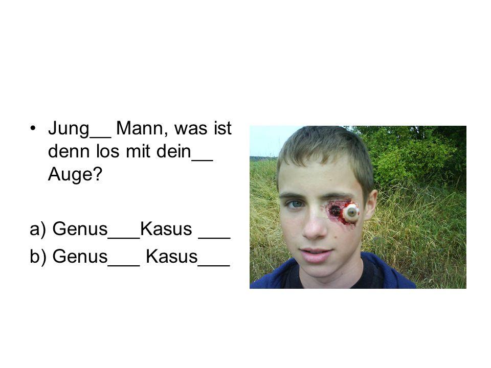 Jung__ Mann, was ist denn los mit dein__ Auge? a) Genus___Kasus ___ b) Genus___ Kasus___
