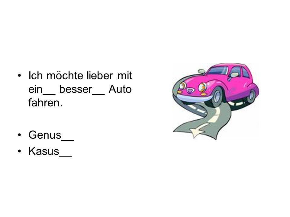 Ich möchte lieber mit ein__ besser__ Auto fahren. Genus__ Kasus__