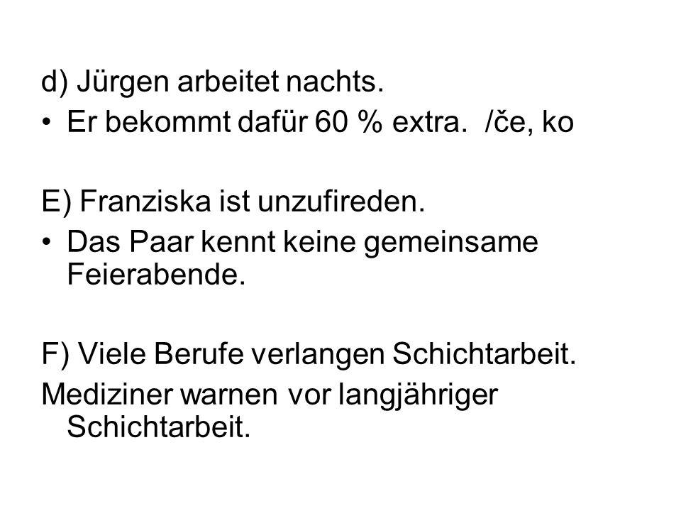 d) Jürgen arbeitet nachts. Er bekommt dafür 60 % extra. /če, ko E) Franziska ist unzufireden. Das Paar kennt keine gemeinsame Feierabende. F) Viele Be