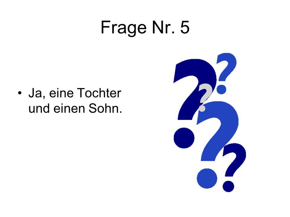 Frage Nr. 5 Ja, eine Tochter und einen Sohn.