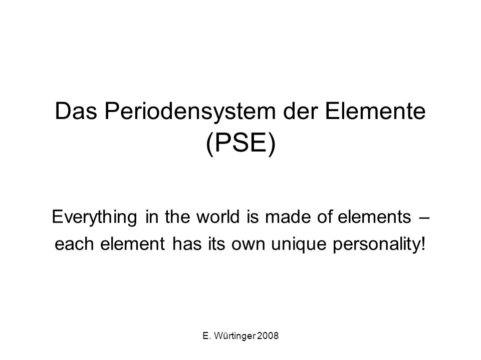 E. Würtinger 2008 Das Periodensystem der Elemente (PSE) Everything in the world is made of elements – each element has its own unique personality!