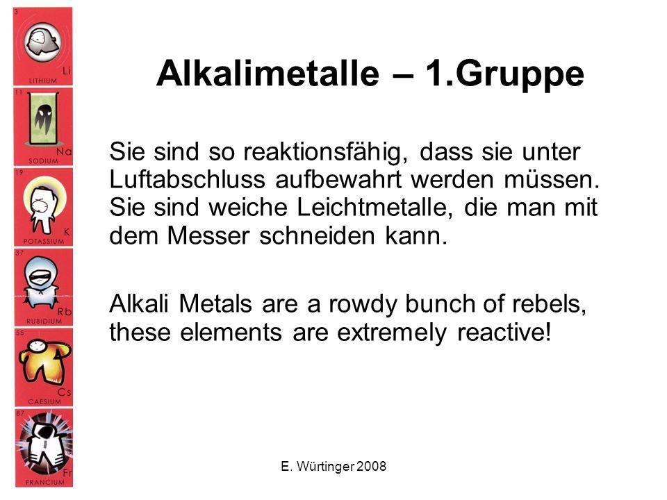 Alkalimetalle – 1.Gruppe Sie sind so reaktionsfähig, dass sie unter Luftabschluss aufbewahrt werden müssen. Sie sind weiche Leichtmetalle, die man mit