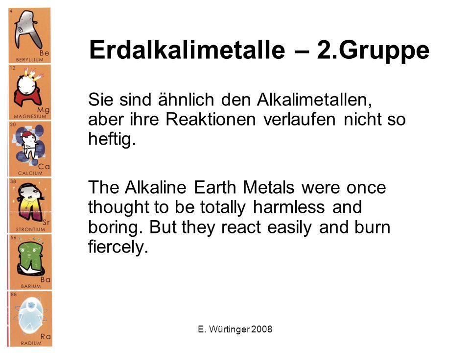 E. Würtinger 2008 Erdalkalimetalle – 2.Gruppe Sie sind ähnlich den Alkalimetallen, aber ihre Reaktionen verlaufen nicht so heftig. The Alkaline Earth