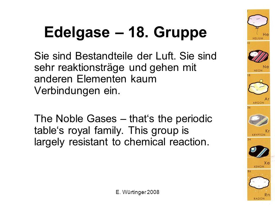 E. Würtinger 2008 Edelgase – 18. Gruppe Sie sind Bestandteile der Luft. Sie sind sehr reaktionsträge und gehen mit anderen Elementen kaum Verbindungen