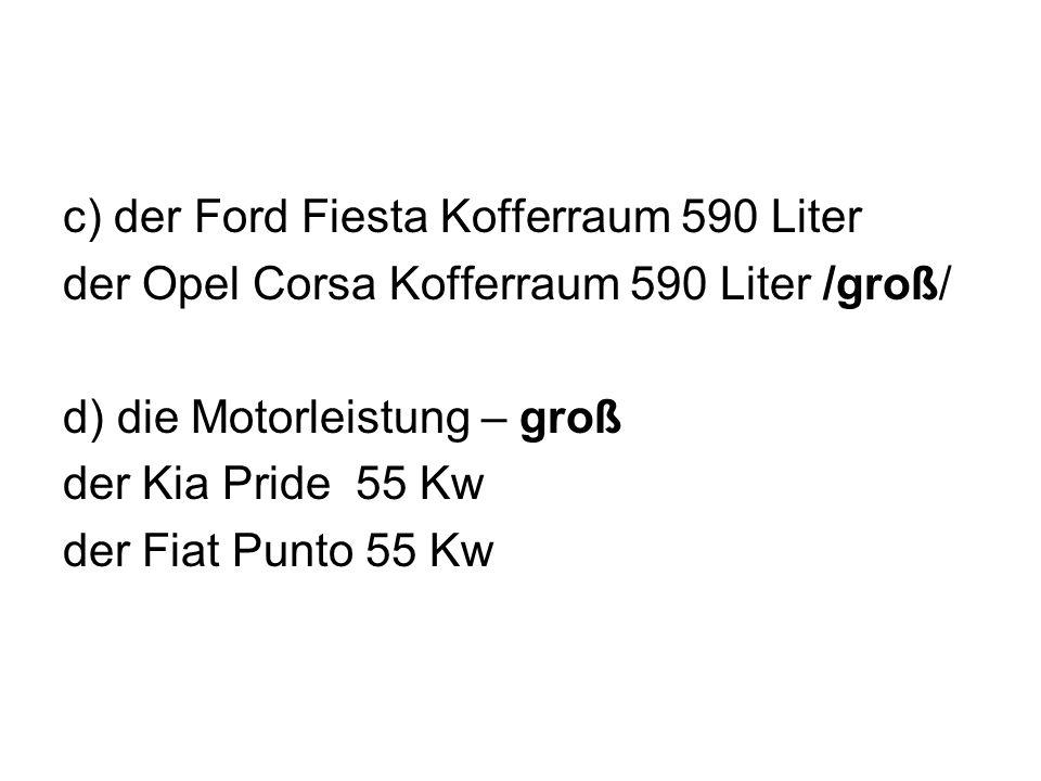 c) der Ford Fiesta Kofferraum 590 Liter der Opel Corsa Kofferraum 590 Liter /groß/ d) die Motorleistung – groß der Kia Pride 55 Kw der Fiat Punto 55 K