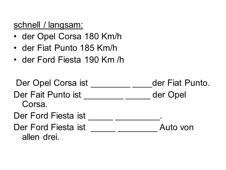 schnell / langsam: der Opel Corsa 180 Km/h der Fiat Punto 185 Km/h der Ford Fiesta 190 Km /h Der Opel Corsa ist ________ ____der Fiat Punto. Der Fait
