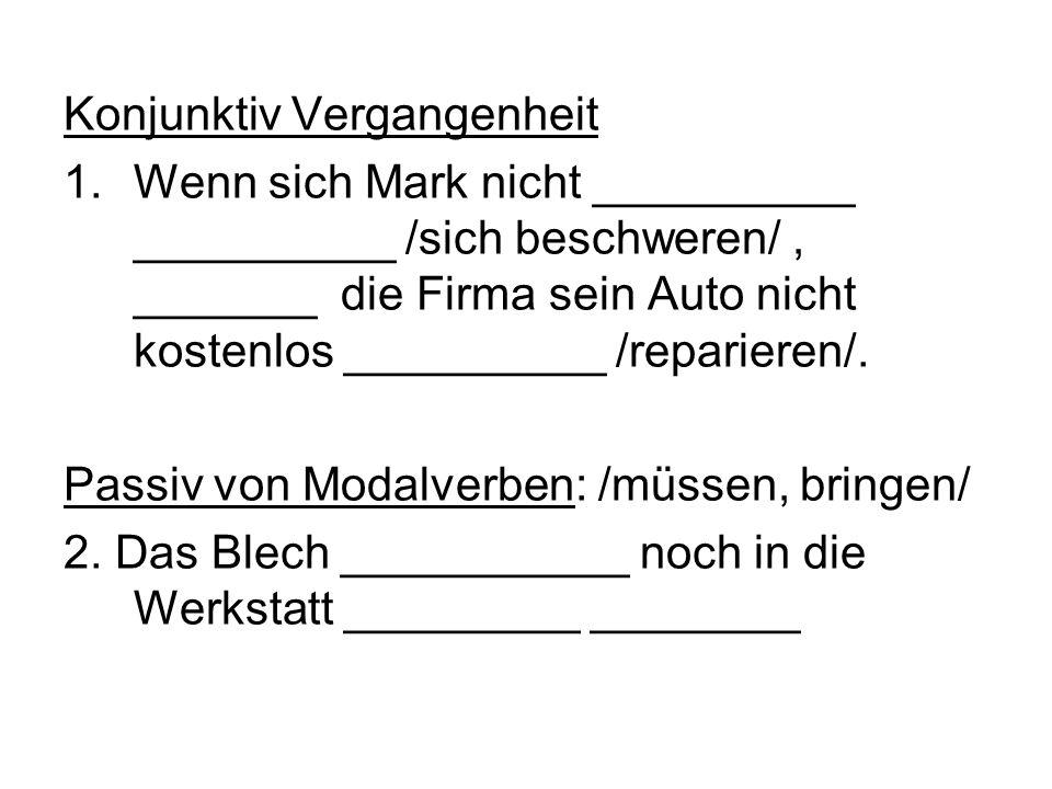 Konjunktiv Vergangenheit 1.Wenn sich Mark nicht __________ __________ /sich beschweren/, _______ die Firma sein Auto nicht kostenlos __________ /repar