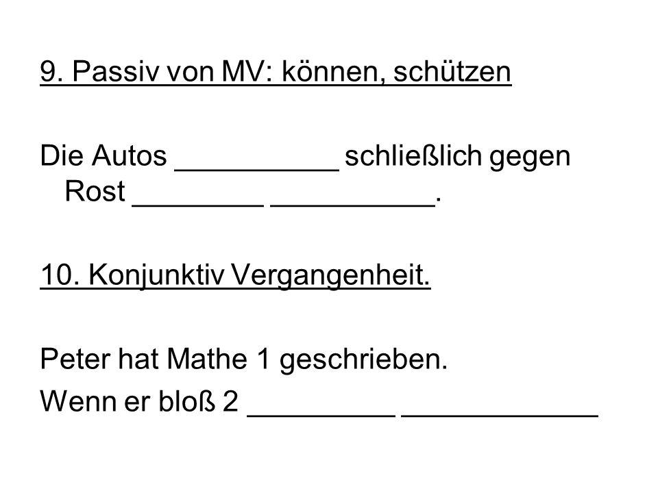 9. Passiv von MV: können, schützen Die Autos __________ schließlich gegen Rost ________ __________. 10. Konjunktiv Vergangenheit. Peter hat Mathe 1 ge