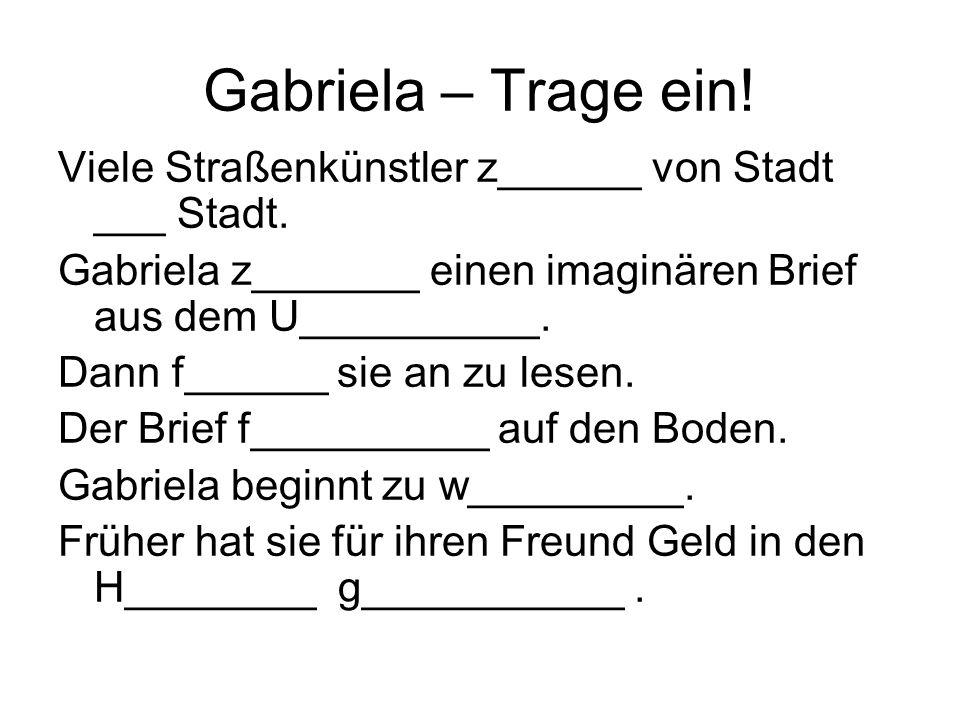 Gabriela – Trage ein! Viele Straßenkünstler z______ von Stadt ___ Stadt. Gabriela z_______ einen imaginären Brief aus dem U__________. Dann f______ si