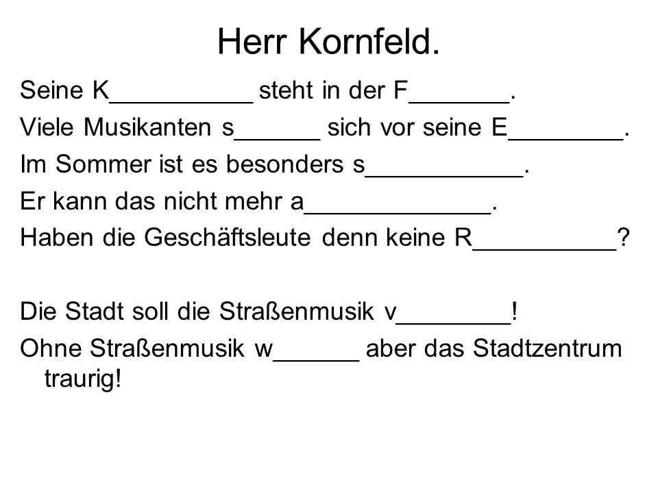 Herr Kornfeld. Seine K__________ steht in der F_______. Viele Musikanten s______ sich vor seine E________. Im Sommer ist es besonders s___________. Er