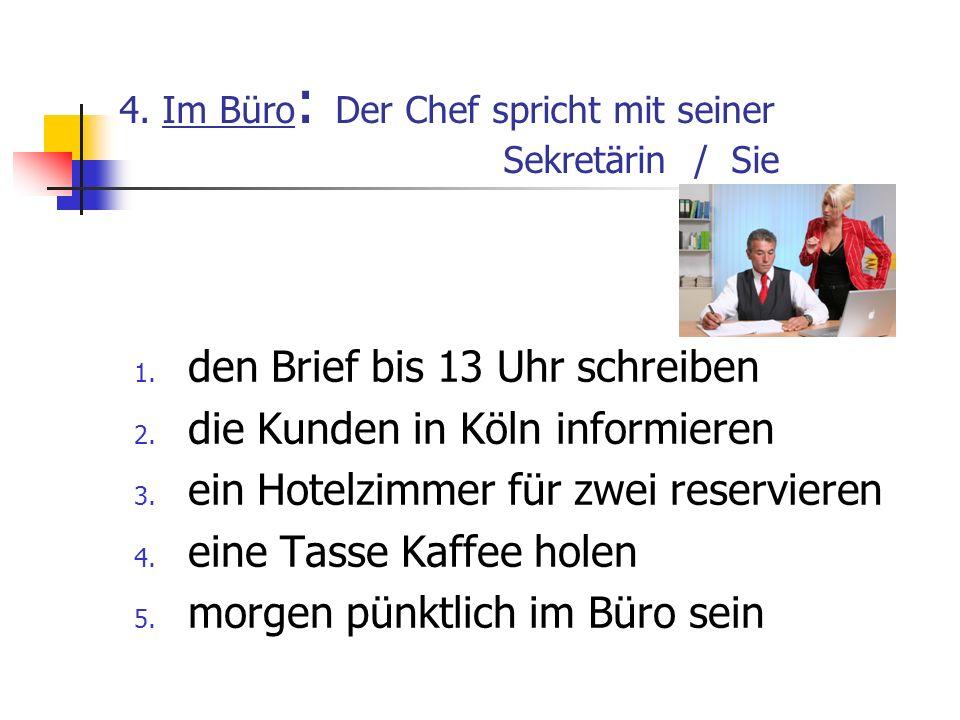 4. Im Büro : Der Chef spricht mit seiner Sekretärin / Sie 1. den Brief bis 13 Uhr schreiben 2. die Kunden in Köln informieren 3. ein Hotelzimmer für z