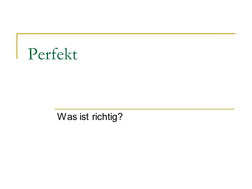 Perfekt Was ist richtig?