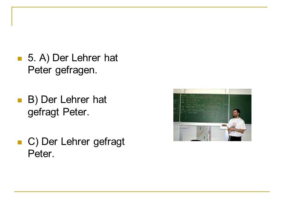 5. A) Der Lehrer hat Peter gefragen. B) Der Lehrer hat gefragt Peter. C) Der Lehrer gefragt Peter.
