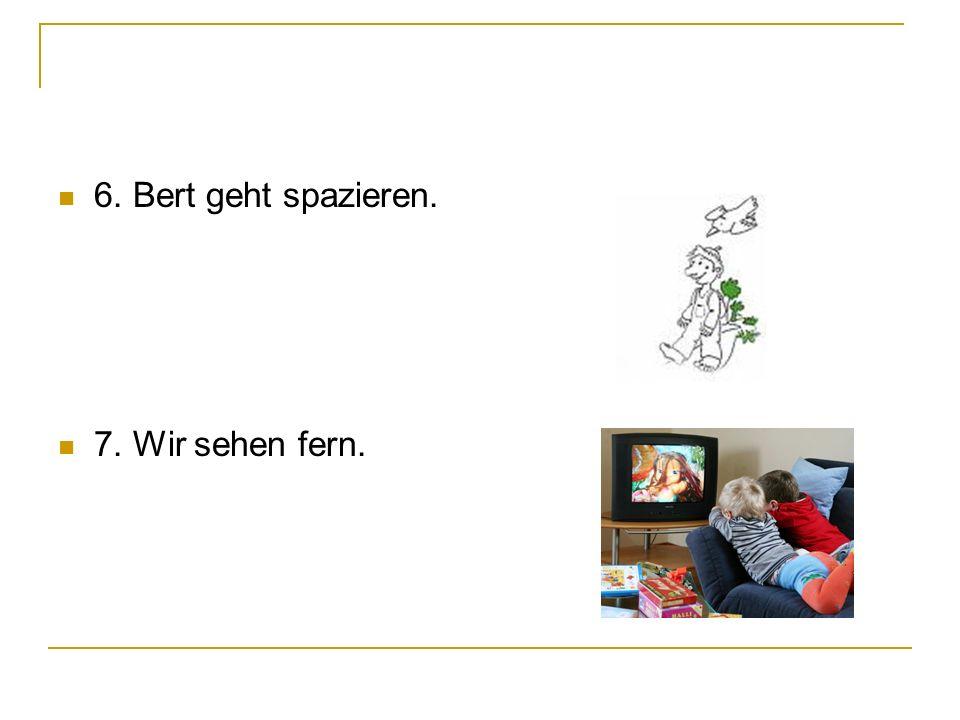 6. Bert geht spazieren. 7. Wir sehen fern.